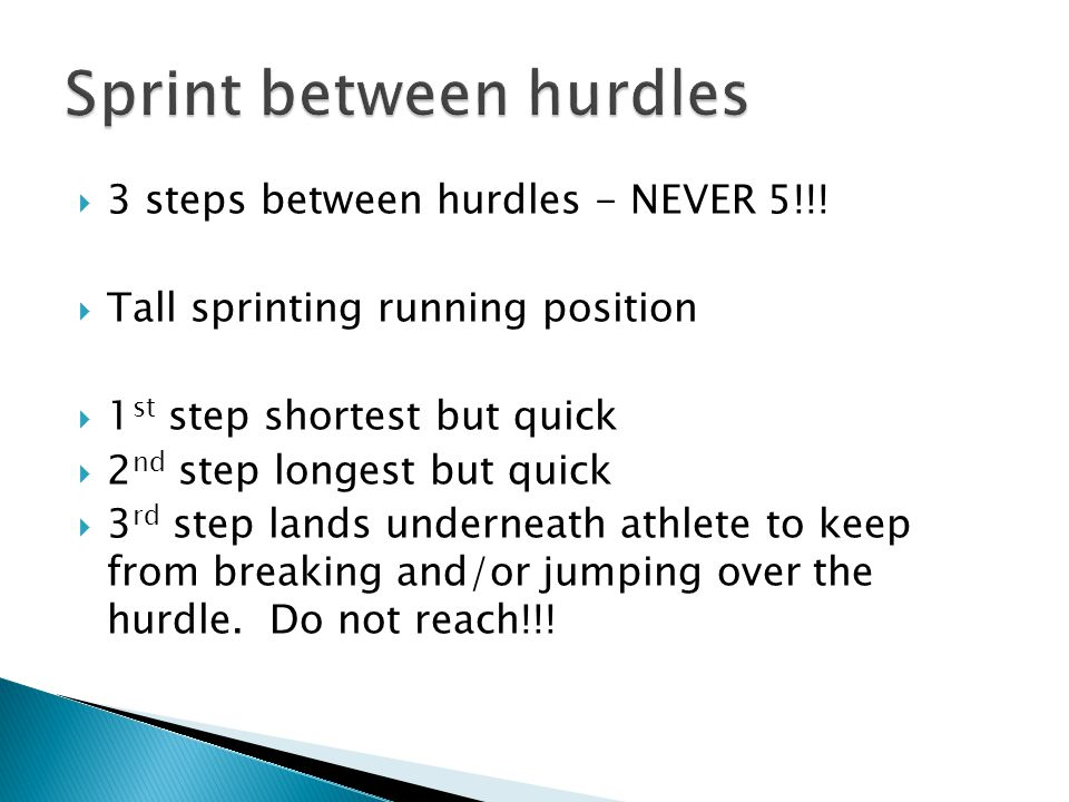 3 steps between hurdles - NEVER 5!!!  Tall sprinting running position  1 st step shortest but quick  2 nd step longest but quick  3 rd step land