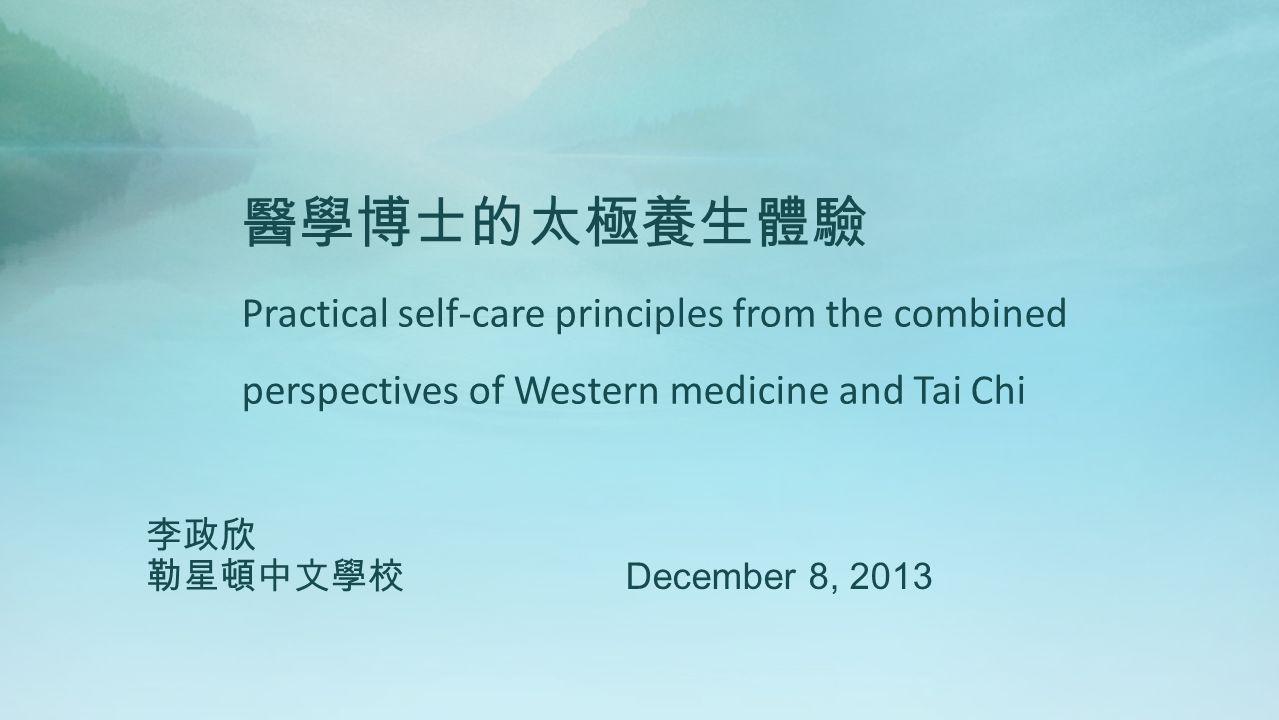 醫學博士的太極養生體驗 Practical self-care principles from the combined perspectives of Western medicine and Tai Chi 李政欣 勒星頓中文學校 December 8, 2013