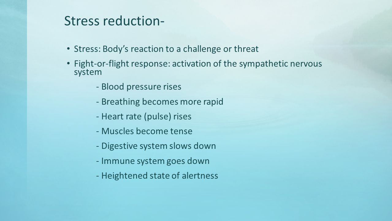 Stress reduction- Stress: Body's reaction to a challenge or threat Fight-or-flight response: activation of the sympathetic nervous system - Blood pressure rises - Breathing becomes more rapid - Heart rate (pulse) rises - Muscles become tense - Digestive system slows down - Immune system goes down - Heightened state of alertness