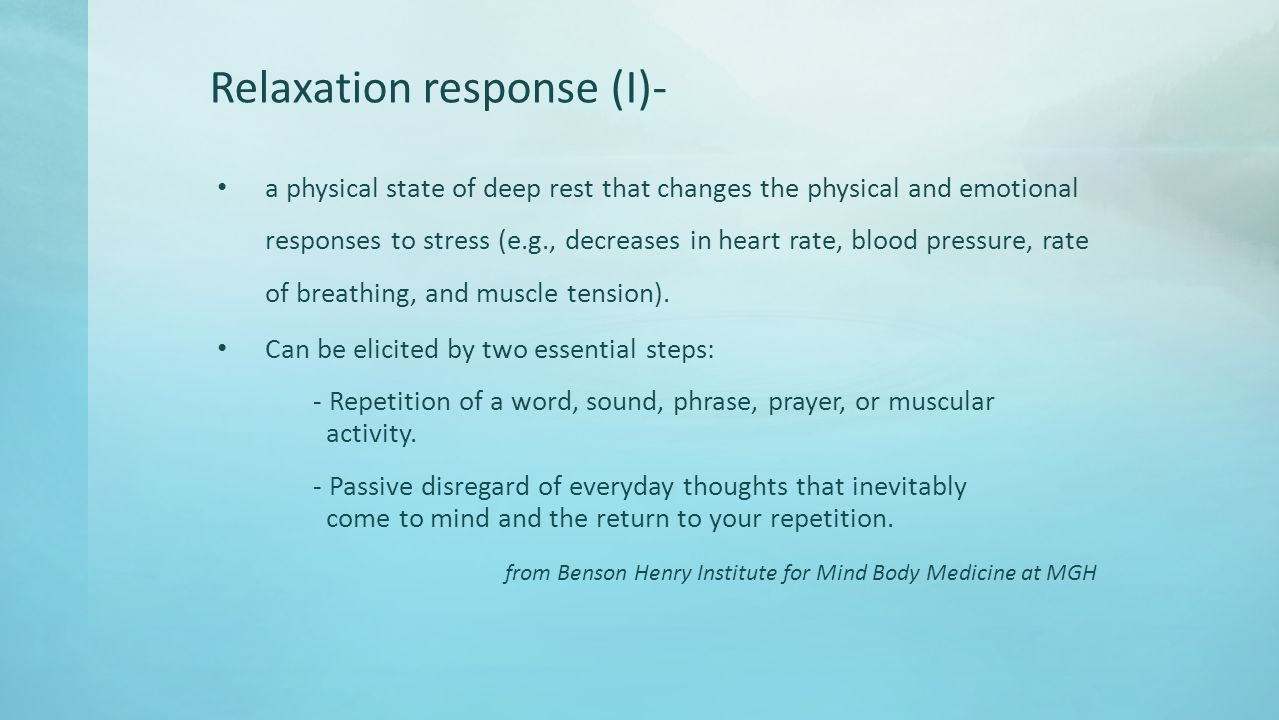 Relaxation response (I)- a physical state of deep rest that changes the physical and emotional responses to stress (e.g., decreases in heart rate, blood pressure, rate of breathing, and muscle tension).