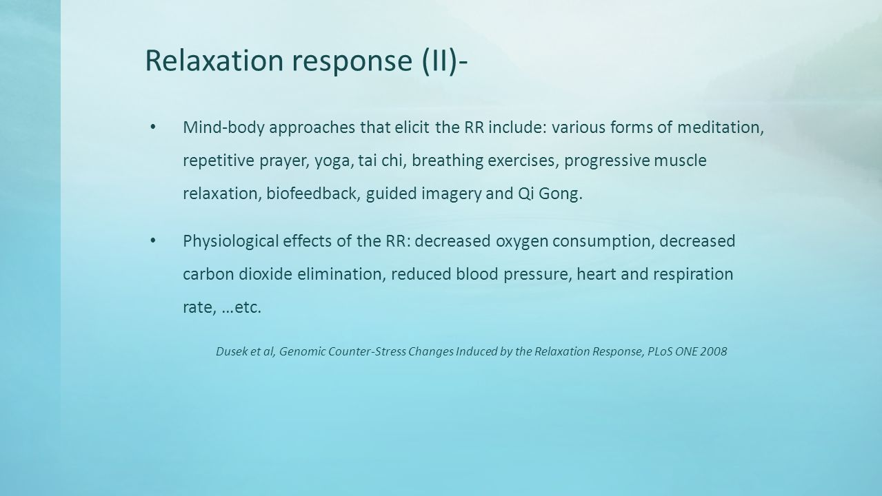 Relaxation response (II)- Mind-body approaches that elicit the RR include: various forms of meditation, repetitive prayer, yoga, tai chi, breathing exercises, progressive muscle relaxation, biofeedback, guided imagery and Qi Gong.