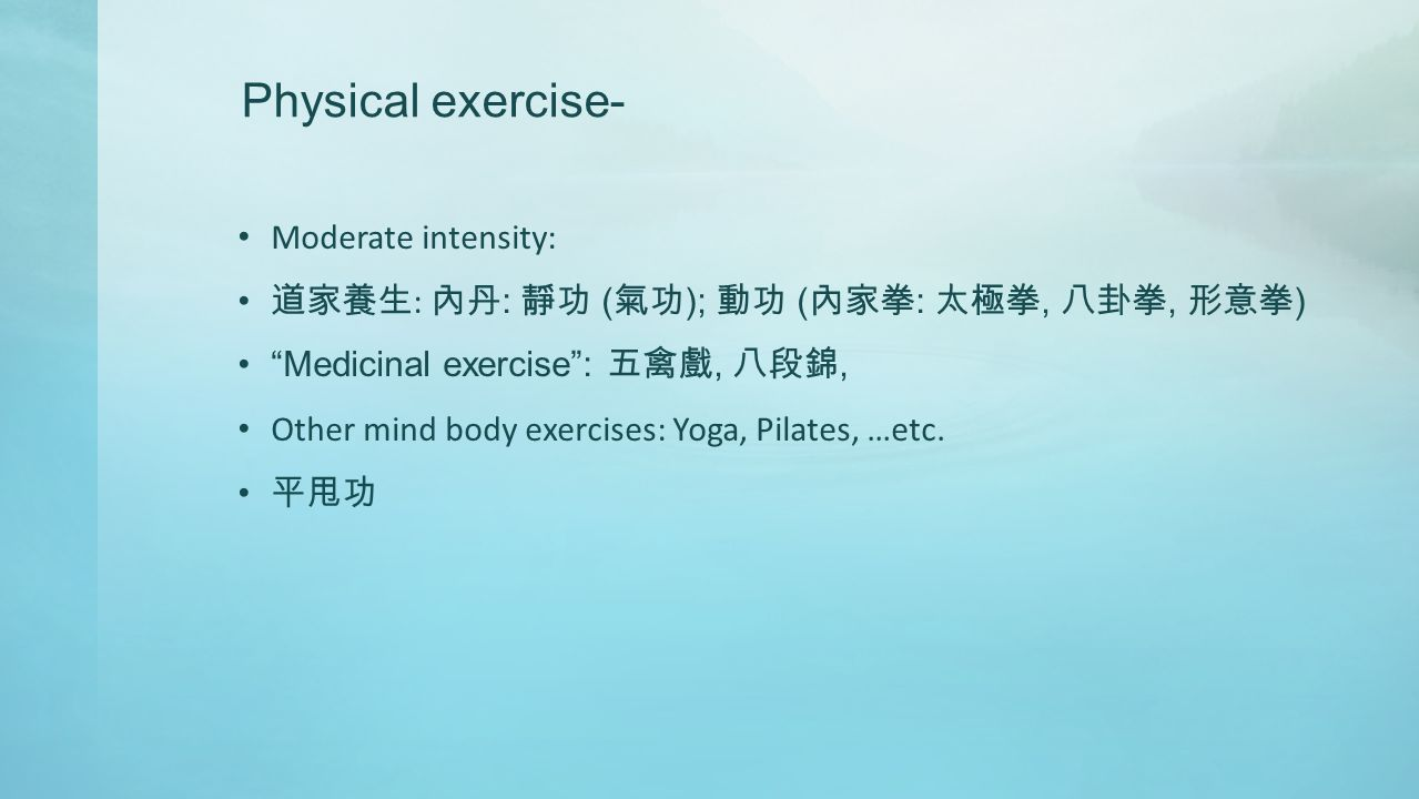 Physical exercise- Moderate intensity: 道家養生 : 內丹 : 靜功 ( 氣功 ); 動功 ( 內家拳 : 太極拳, 八卦拳, 形意拳 ) Medicinal exercise : 五禽戲, 八段錦, Other mind body exercises: Yoga, Pilates, …etc.