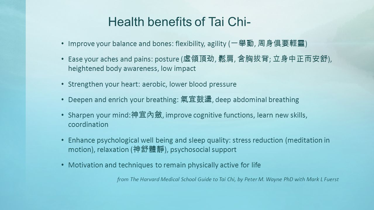 Health benefits of Tai Chi- Improve your balance and bones: flexibility, agility ( 一舉動, 周身俱要輕靈 ) Ease your aches and pains: posture ( 虛領頂劲, 鬆肩, 含胸拔背 ; 立身中正而安舒 ), heightened body awareness, low impact Strengthen your heart: aerobic, lower blood pressure Deepen and enrich your breathing: 氣宜鼓盪, deep abdominal breathing Sharpen your mind: 神宜內斂, improve cognitive functions, learn new skills, coordination Enhance psychological well being and sleep quality: stress reduction (meditation in motion), relaxation ( 神舒體靜 ), psychosocial support Motivation and techniques to remain physically active for life from The Harvard Medical School Guide to Tai Chi, by Peter M.