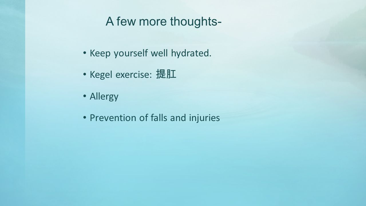 A few more thoughts- Keep yourself well hydrated.
