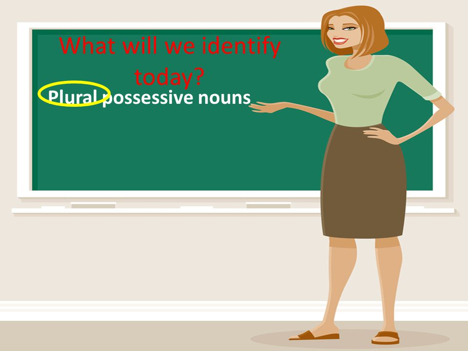 What will we identify today? Plural possessive nouns
