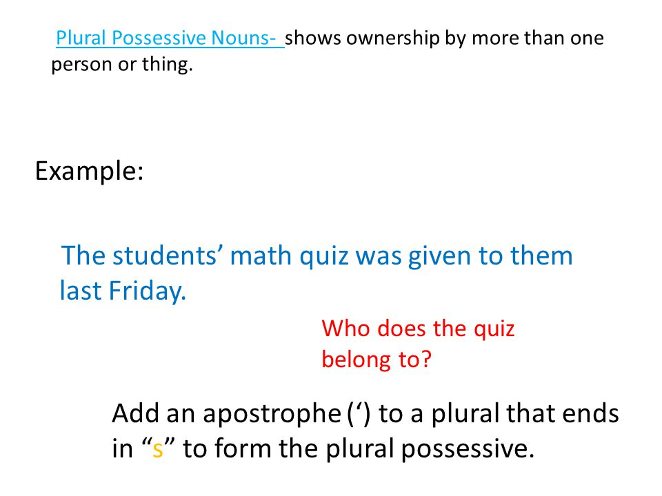Plural Possessive Nouns- shows ownership by more than one person or thing. Example: The students' math quiz was given to them last Friday. Who does th