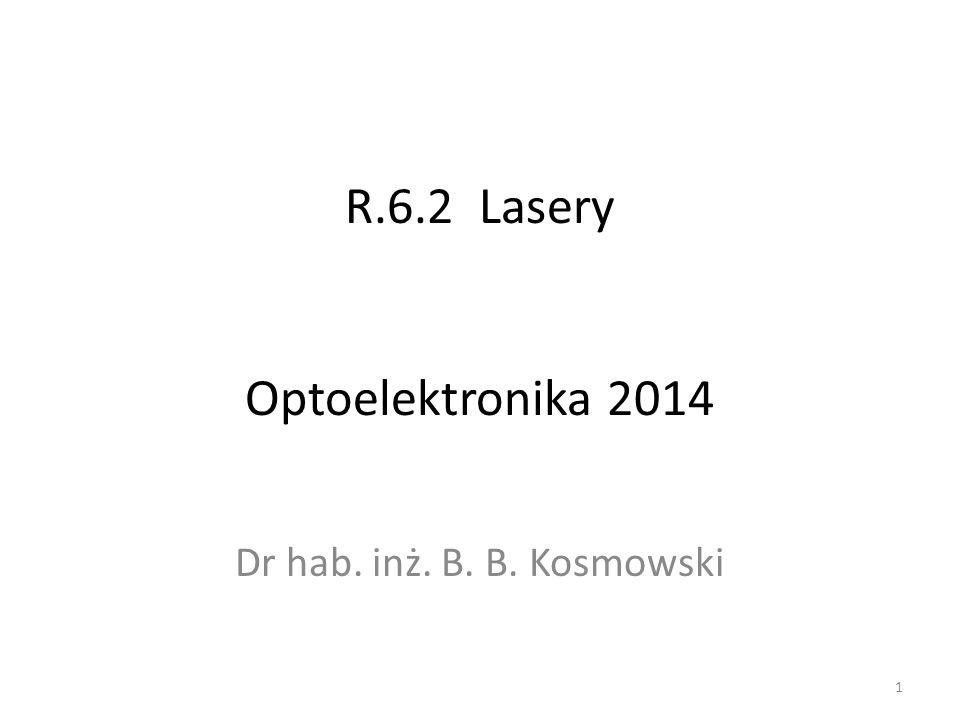 R.6.2 Lasery Optoelektronika 2014 Dr hab. inż. B. B. Kosmowski 1