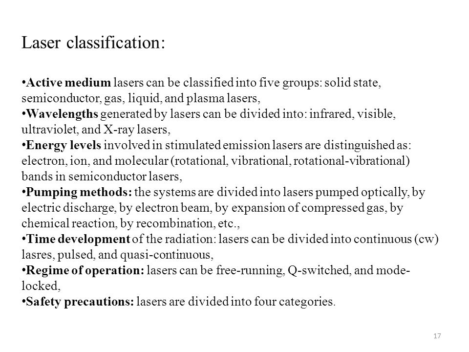 17 Laser classification: Active medium lasers can be classified into five groups: solid state, semiconductor, gas, liquid, and plasma lasers, Wavelengths generated by lasers can be divided into: infrared, visible, ultraviolet, and X-ray lasers, Energy levels involved in stimulated emission lasers are distinguished as: electron, ion, and molecular (rotational, vibrational, rotational-vibrational) bands in semiconductor lasers, Pumping methods: the systems are divided into lasers pumped optically, by electric discharge, by electron beam, by expansion of compressed gas, by chemical reaction, by recombination, etc., Time development of the radiation: lasers can be divided into continuous (cw) lasres, pulsed, and quasi-continuous, Regime of operation: lasers can be free-running, Q-switched, and mode- locked, Safety precautions: lasers are divided into four categories.