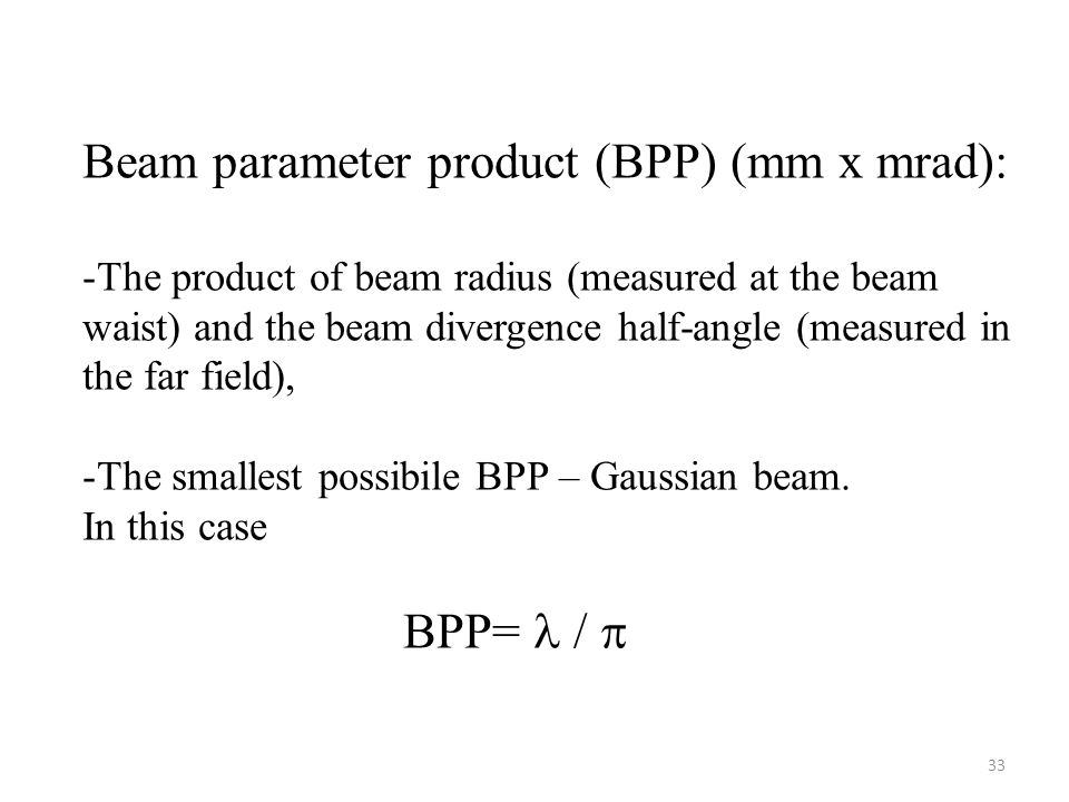 33 Beam parameter product (BPP) (mm x mrad): -The product of beam radius (measured at the beam waist) and the beam divergence half-angle (measured in the far field), -The smallest possibile BPP – Gaussian beam.