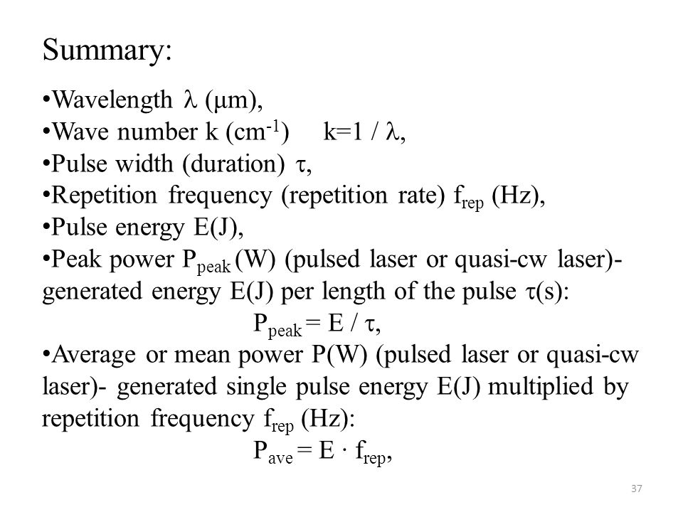 Wavelength (μm), Wave number k (cm -1 ) k=1 /, Pulse width (duration) , Repetition frequency (repetition rate) f rep (Hz), Pulse energy E(J), Peak power P peak (W) (pulsed laser or quasi-cw laser)- generated energy E(J) per length of the pulse  (s): P peak = E / , Average or mean power P(W) (pulsed laser or quasi-cw laser)- generated single pulse energy E(J) multiplied by repetition frequency f rep (Hz): P ave = E · f rep, 37 Summary: