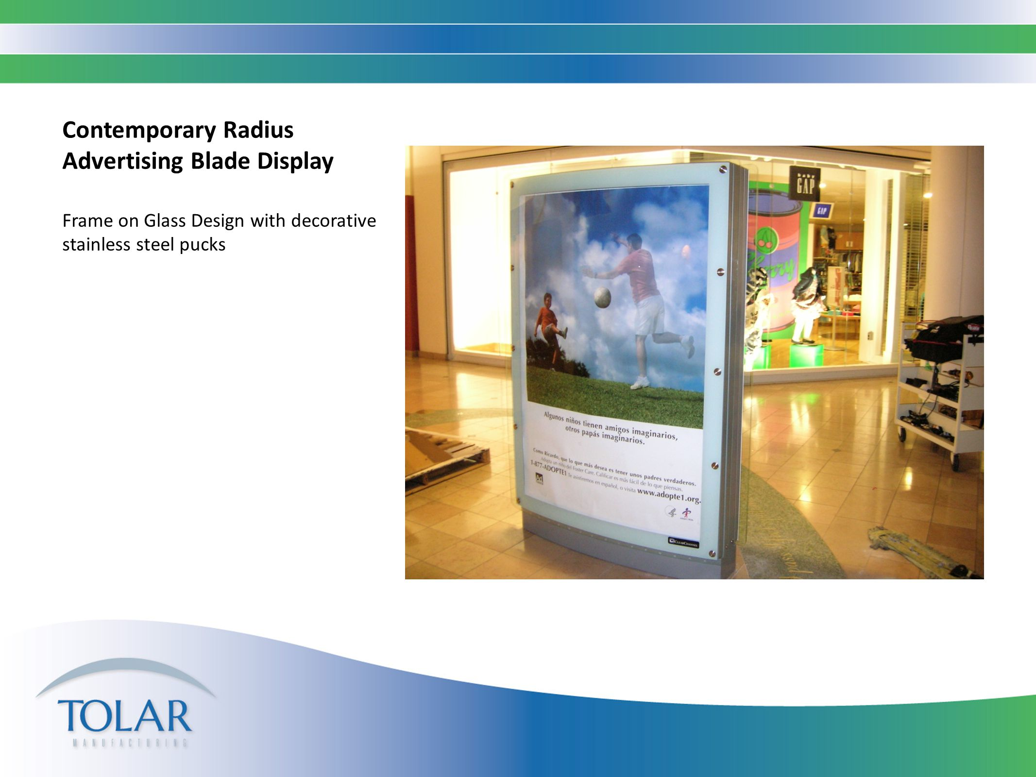 Contemporary Radius Advertising Blade Display Frame on Glass Design with decorative stainless steel pucks