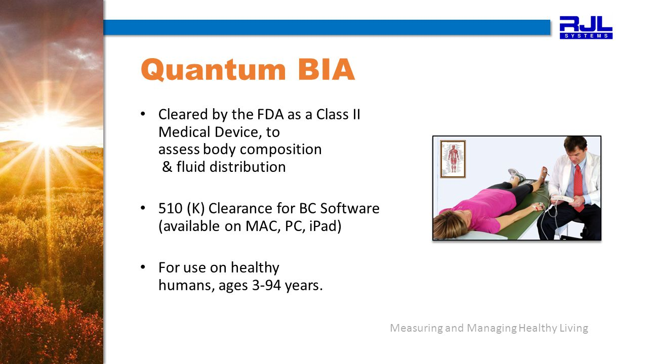 Measuring and Managing Healthy Living Quantum BIA Cleared by the FDA as a Class II Medical Device, to assess body composition & fluid distribution 510 (K) Clearance for BC Software (available on MAC, PC, iPad) For use on healthy humans, ages 3-94 years.