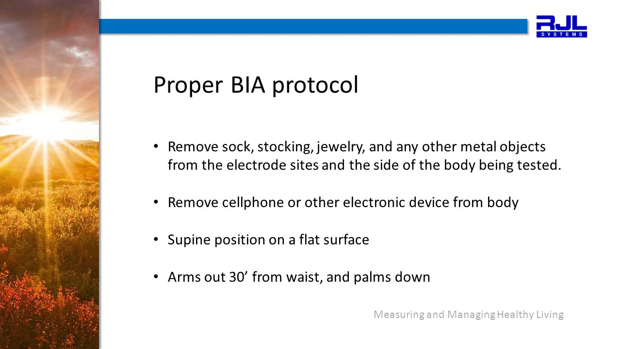 Measuring and Managing Healthy Living Proper BIA protocol Remove sock, stocking, jewelry, and any other metal objects from the electrode sites and the side of the body being tested.