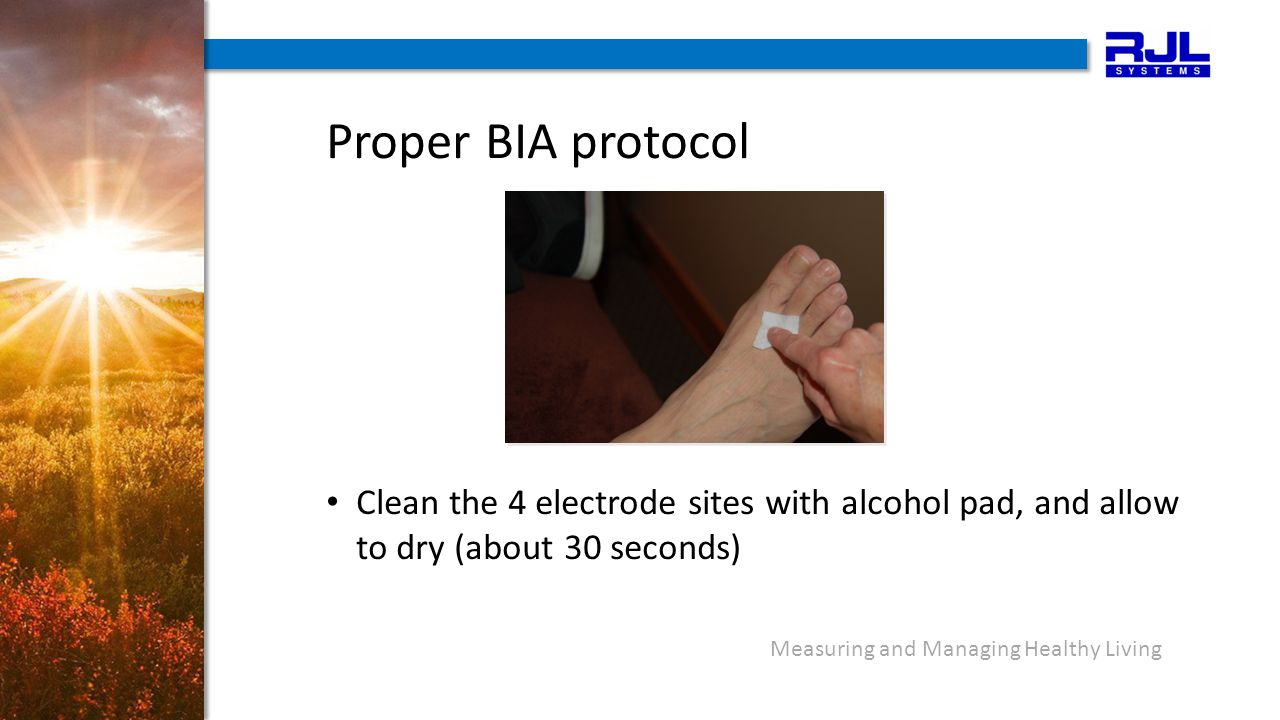 Proper BIA protocol Clean the 4 electrode sites with alcohol pad, and allow to dry (about 30 seconds) Measuring and Managing Healthy Living
