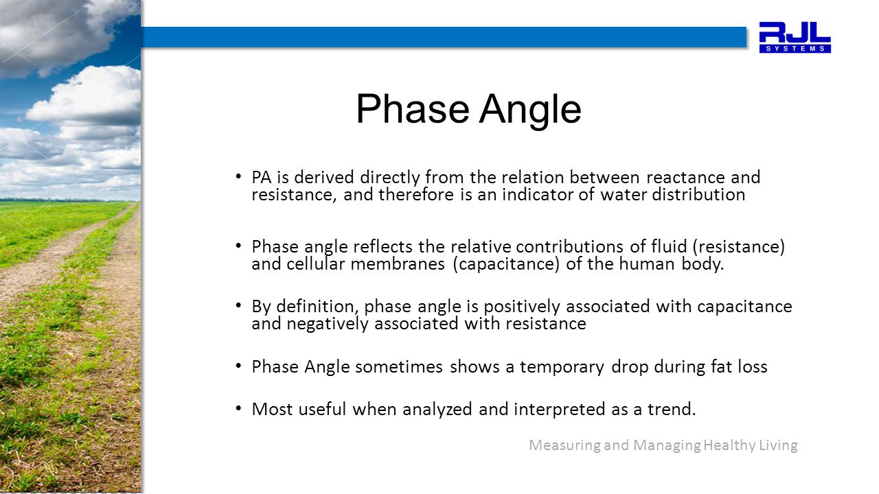 Measuring and Managing Healthy Living Phase Angle PA is derived directly from the relation between reactance and resistance, and therefore is an indicator of water distribution Phase angle reflects the relative contributions of fluid (resistance) and cellular membranes (capacitance) of the human body.