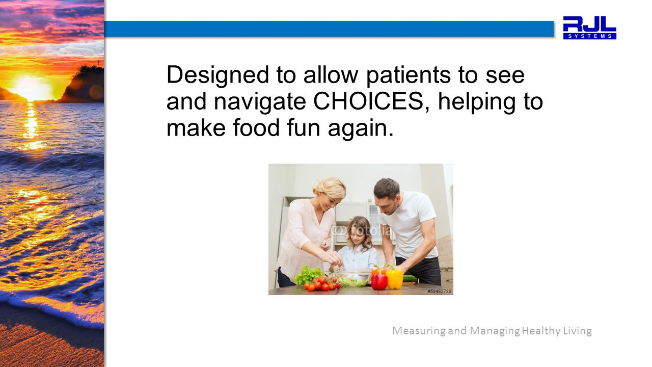 Measuring and Managing Healthy Living Designed to allow patients to see and navigate CHOICES, helping to make food fun again.