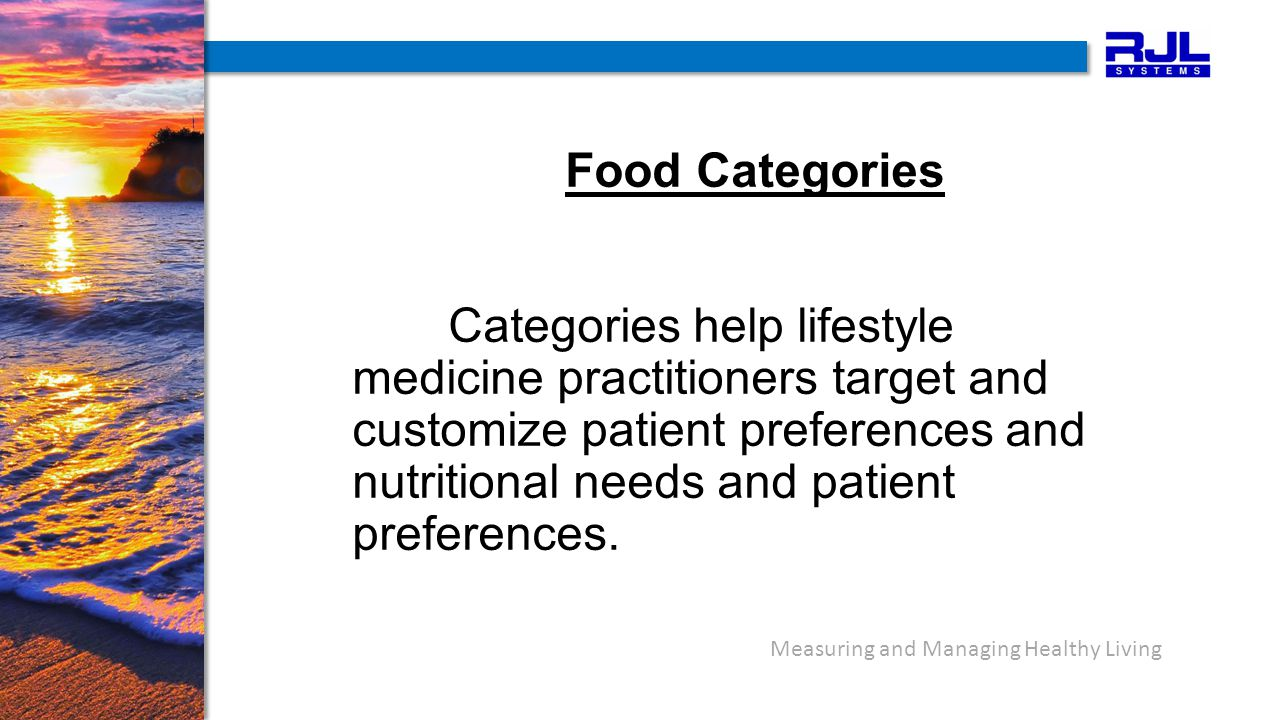 Measuring and Managing Healthy Living Food Categories Categories help lifestyle medicine practitioners target and customize patient preferences and nutritional needs and patient preferences.