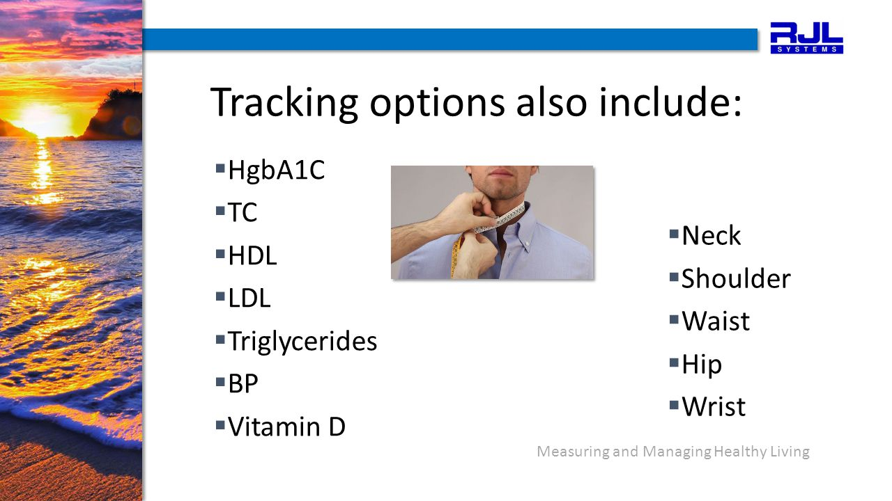 Measuring and Managing Healthy Living Tracking options also include:  HgbA1C  TC  HDL  LDL  Triglycerides  BP  Vitamin D  Neck  Shoulder  Waist  Hip  Wrist