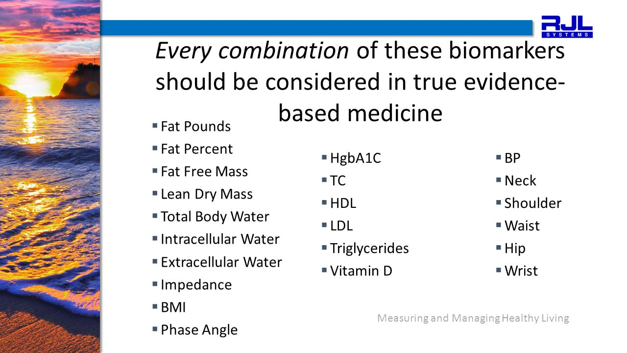 Measuring and Managing Healthy Living Every combination of these biomarkers should be considered in true evidence- based medicine  HgbA1C  TC  HDL  LDL  Triglycerides  Vitamin D  BP  Neck  Shoulder  Waist  Hip  Wrist  Fat Pounds  Fat Percent  Fat Free Mass  Lean Dry Mass  Total Body Water  Intracellular Water  Extracellular Water  Impedance  BMI  Phase Angle