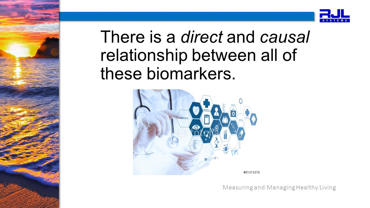 Measuring and Managing Healthy Living There is a direct and causal relationship between all of these biomarkers.