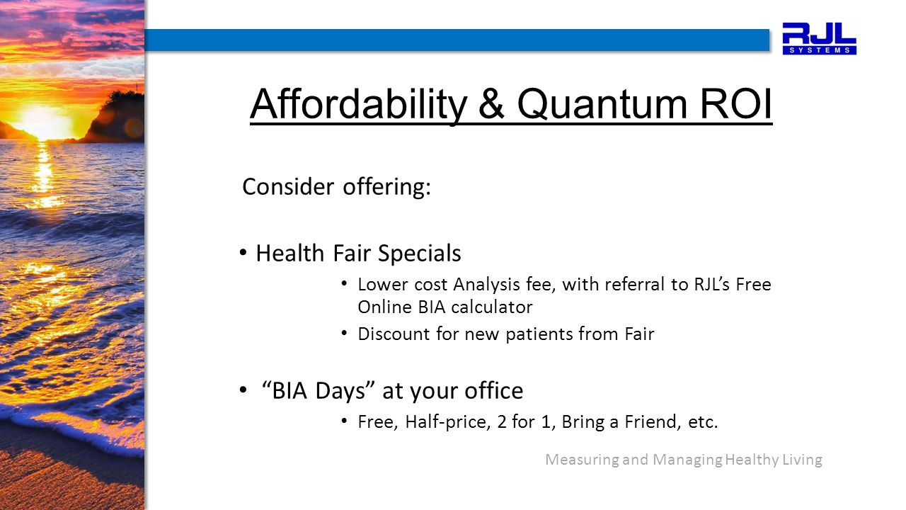 Measuring and Managing Healthy Living Affordability & Quantum ROI Consider offering: Health Fair Specials Lower cost Analysis fee, with referral to RJL's Free Online BIA calculator Discount for new patients from Fair BIA Days at your office Free, Half-price, 2 for 1, Bring a Friend, etc.