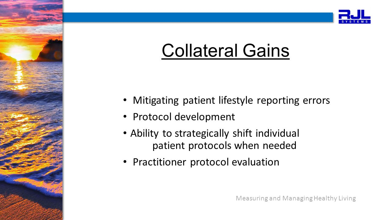 Measuring and Managing Healthy Living Collateral Gains Mitigating patient lifestyle reporting errors Protocol development Ability to strategically shift individual patient protocols when needed Practitioner protocol evaluation