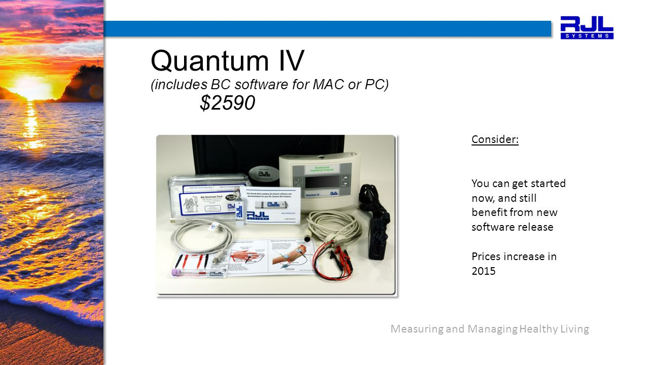 Measuring and Managing Healthy Living Quantum IV (includes BC software for MAC or PC) $2590 Consider: You can get started now, and still benefit from new software release Prices increase in 2015