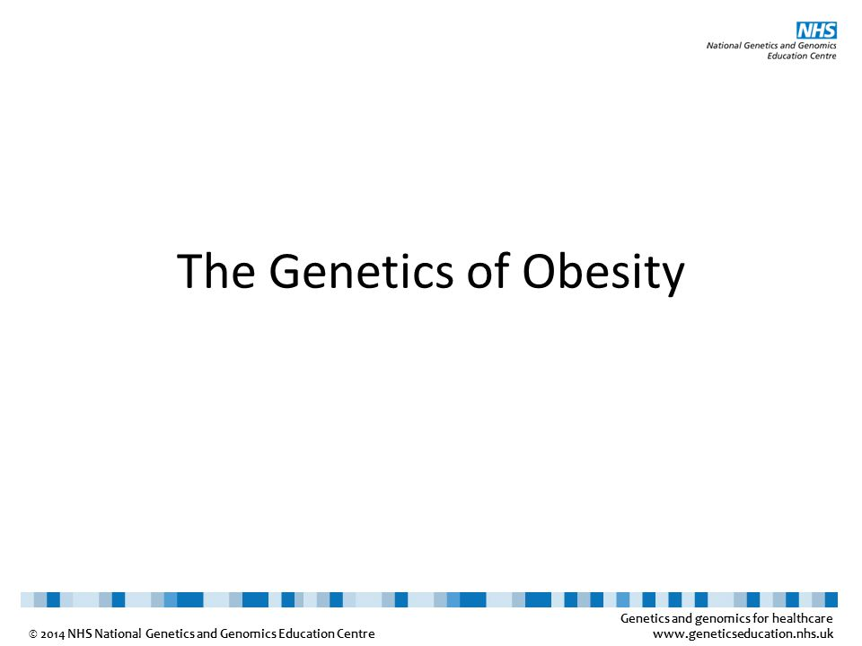 Genetics and genomics for healthcare www.geneticseducation.nhs.uk © 2014 NHS National Genetics and Genomics Education Centre The Genetics of Obesity