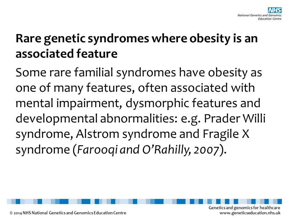 Genetics and genomics for healthcare www.geneticseducation.nhs.uk © 2014 NHS National Genetics and Genomics Education Centre Rare genetic syndromes where obesity is an associated feature Some rare familial syndromes have obesity as one of many features, often associated with mental impairment, dysmorphic features and developmental abnormalities: e.g.
