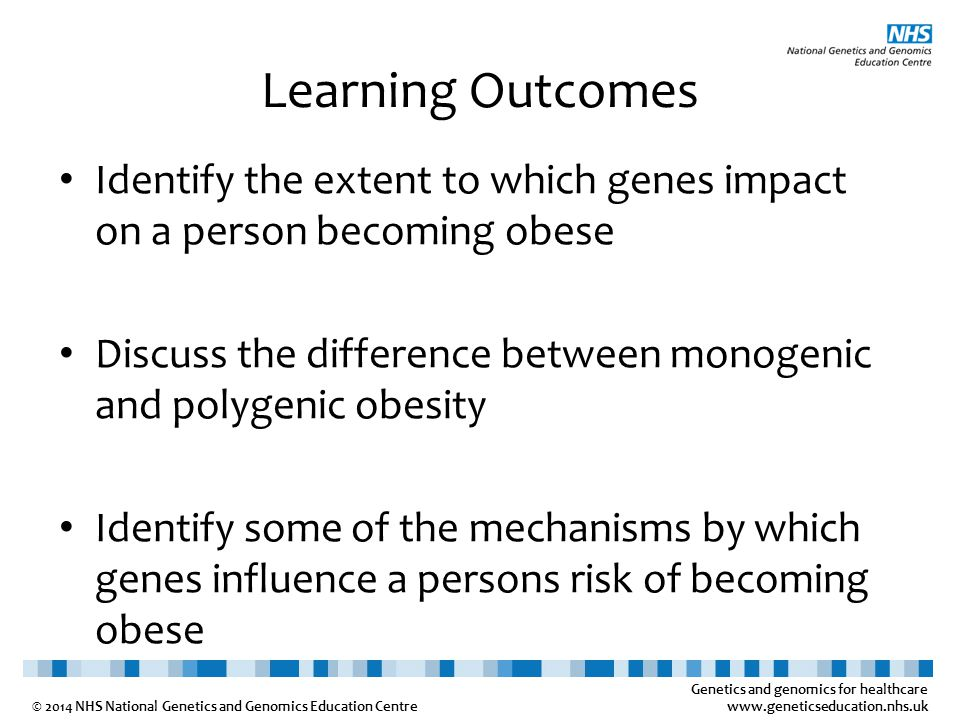 Genetics and genomics for healthcare www.geneticseducation.nhs.uk © 2014 NHS National Genetics and Genomics Education Centre Learning Outcomes Identify the extent to which genes impact on a person becoming obese Discuss the difference between monogenic and polygenic obesity Identify some of the mechanisms by which genes influence a persons risk of becoming obese