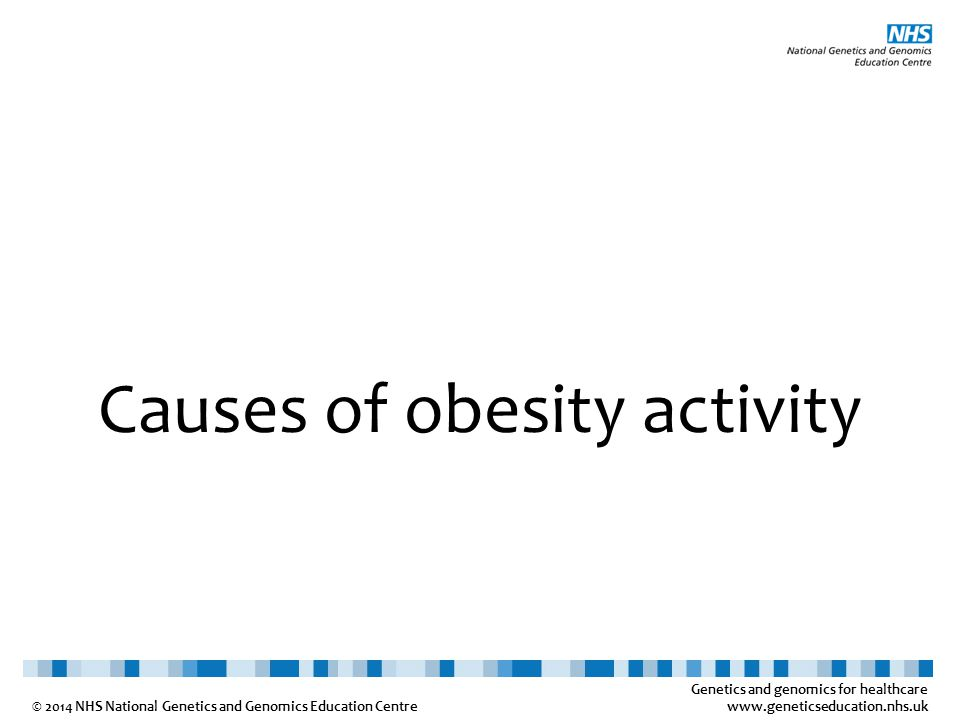 Genetics and genomics for healthcare www.geneticseducation.nhs.uk © 2014 NHS National Genetics and Genomics Education Centre Causes of obesity activity
