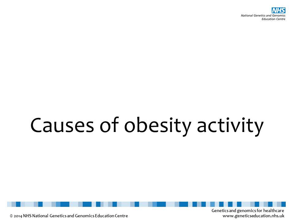 Genetics and genomics for healthcare www.geneticseducation.nhs.uk © 2014 NHS National Genetics and Genomics Education Centre Causes of obesity activit