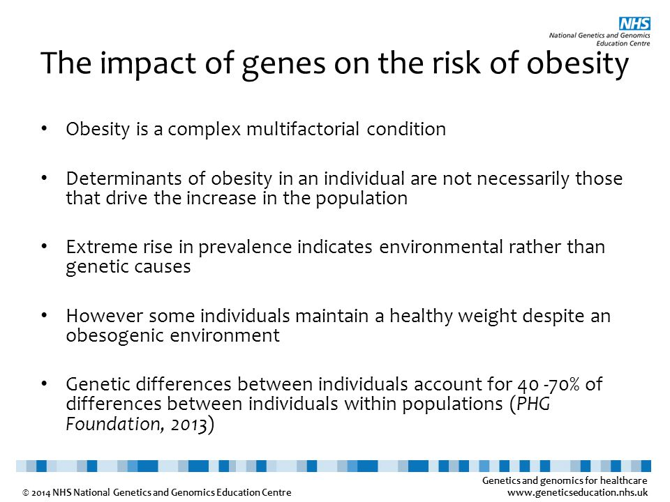 Genetics and genomics for healthcare www.geneticseducation.nhs.uk © 2014 NHS National Genetics and Genomics Education Centre The impact of genes on the risk of obesity Obesity is a complex multifactorial condition Determinants of obesity in an individual are not necessarily those that drive the increase in the population Extreme rise in prevalence indicates environmental rather than genetic causes However some individuals maintain a healthy weight despite an obesogenic environment Genetic differences between individuals account for 40 -70% of differences between individuals within populations (PHG Foundation, 2013)