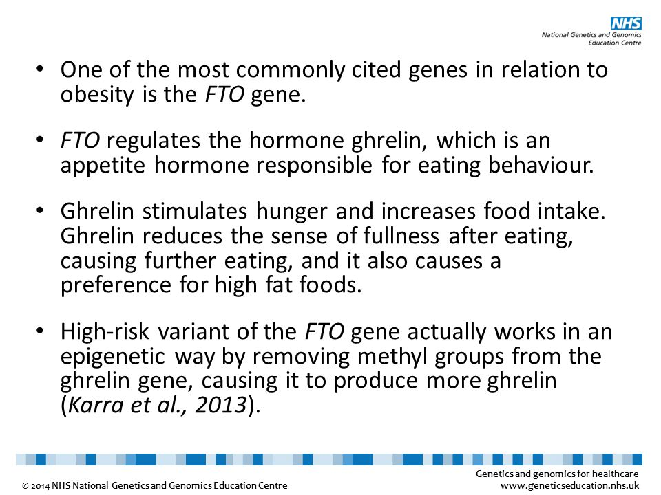 Genetics and genomics for healthcare www.geneticseducation.nhs.uk © 2014 NHS National Genetics and Genomics Education Centre One of the most commonly cited genes in relation to obesity is the FTO gene.