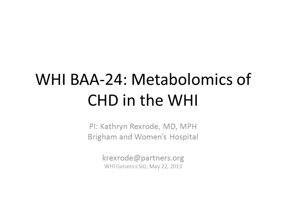 WHI BAA-24: Metabolomics of CHD in the WHI PI: Kathryn Rexrode, MD, MPH Brigham and Women's Hospital krexrode@partners.org WHI Genetics SIG, May 22, 2013