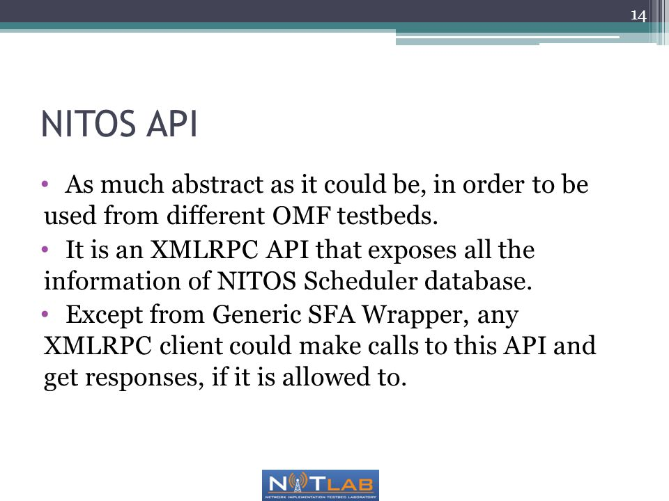 NITOS API As much abstract as it could be, in order to be used from different OMF testbeds. It is an XMLRPC API that exposes all the information of NI