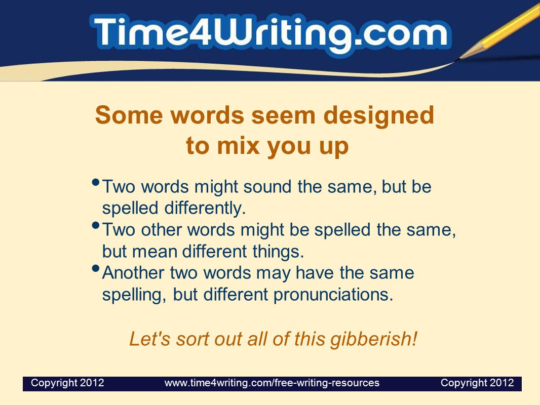 Some words seem designed to mix you up Two words might sound the same, but be spelled differently.