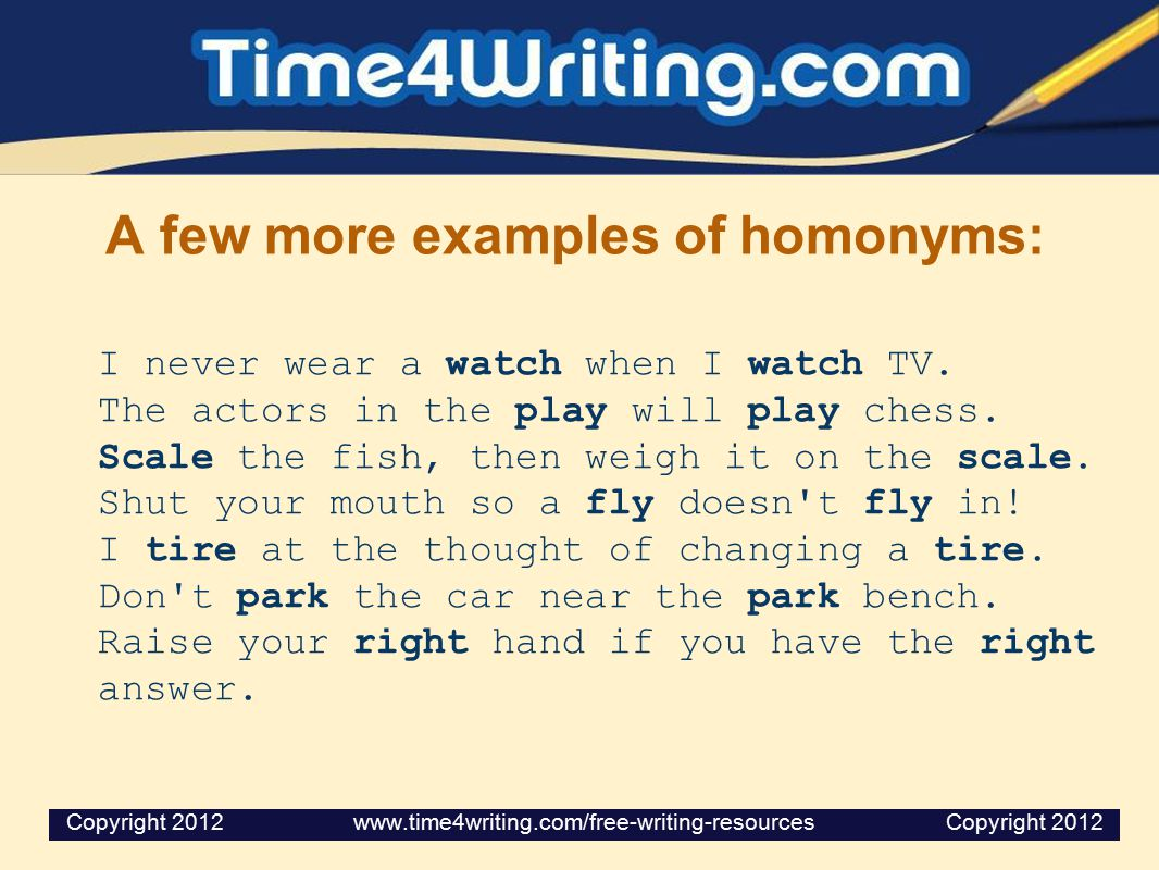 A few more examples of homonyms: I never wear a watch when I watch TV.