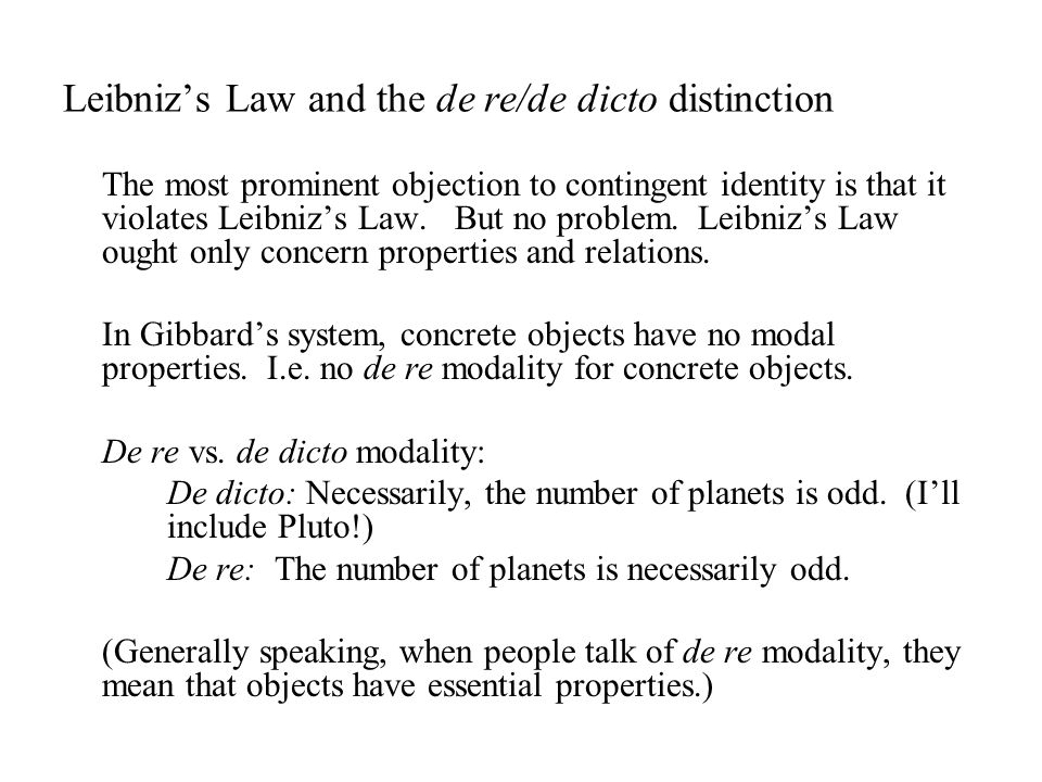 Leibniz's Law and the de re/de dicto distinction The most prominent objection to contingent identity is that it violates Leibniz's Law.