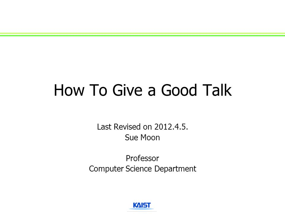 How To Give a Good Talk Last Revised on 2012.4.5. Sue Moon Professor Computer Science Department