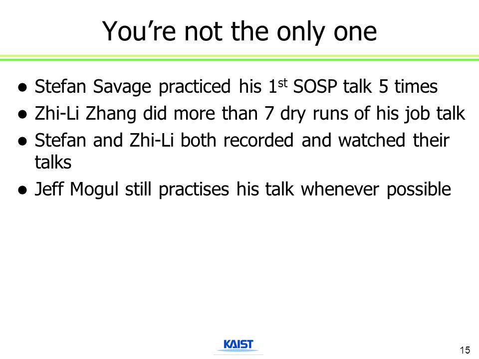 You're not the only one Stefan Savage practiced his 1 st SOSP talk 5 times Zhi-Li Zhang did more than 7 dry runs of his job talk Stefan and Zhi-Li bot
