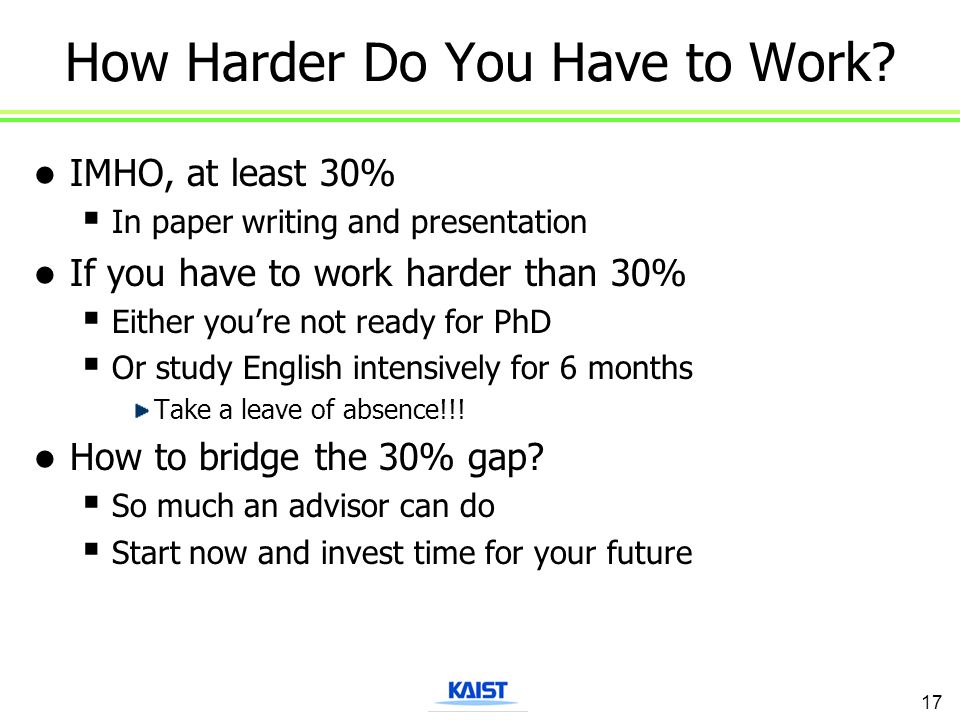 How Harder Do You Have to Work? IMHO, at least 30%  In paper writing and presentation If you have to work harder than 30%  Either you're not ready f