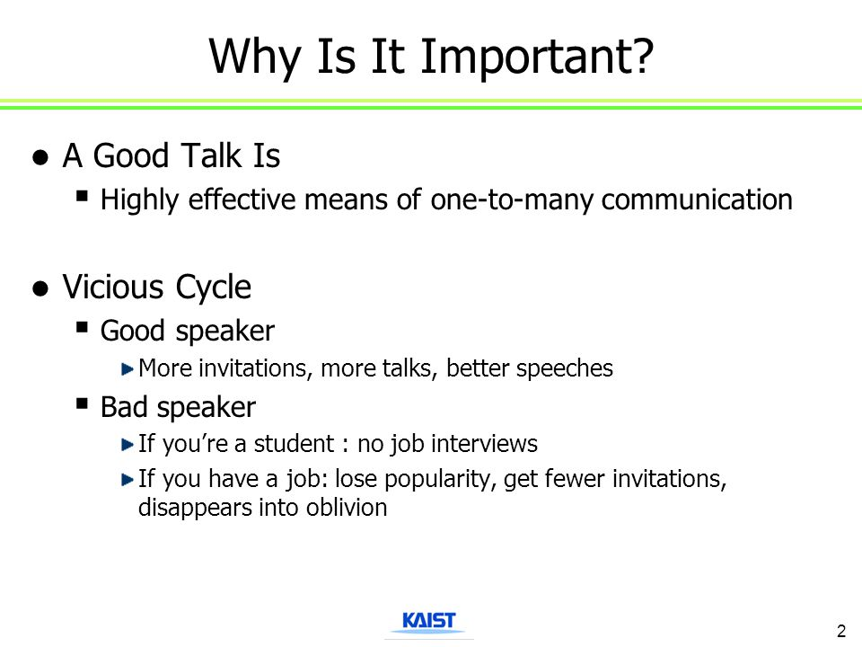 Why Is It Important? A Good Talk Is  Highly effective means of one-to-many communication Vicious Cycle  Good speaker More invitations, more talks, b