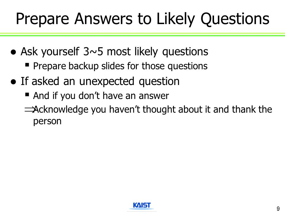 Prepare Answers to Likely Questions Ask yourself 3~5 most likely questions  Prepare backup slides for those questions If asked an unexpected question