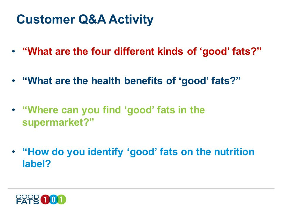 Customer Q&A Activity What are the four different kinds of 'good' fats What are the health benefits of 'good' fats Where can you find 'good' fats in the supermarket How do you identify 'good' fats on the nutrition label