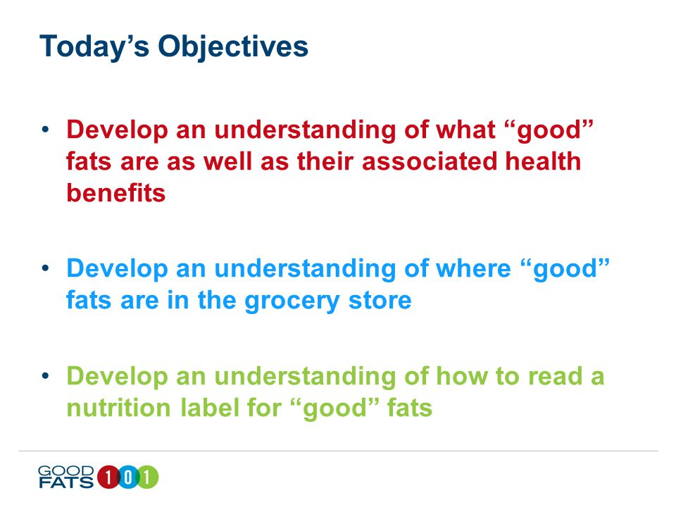 Today's Objectives Develop an understanding of what good fats are as well as their associated health benefits Develop an understanding of where good fats are in the grocery store Develop an understanding of how to read a nutrition label for good fats