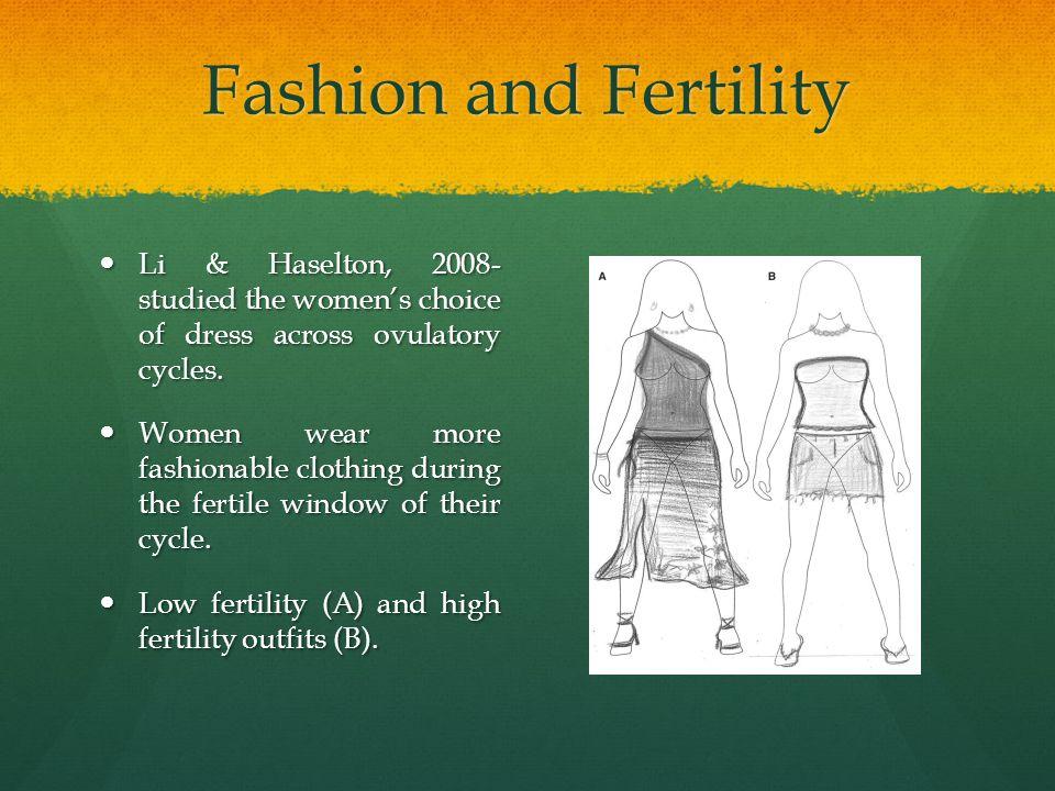 Fashion and Fertility Li & Haselton, 2008- studied the women's choice of dress across ovulatory cycles. Li & Haselton, 2008- studied the women's choic