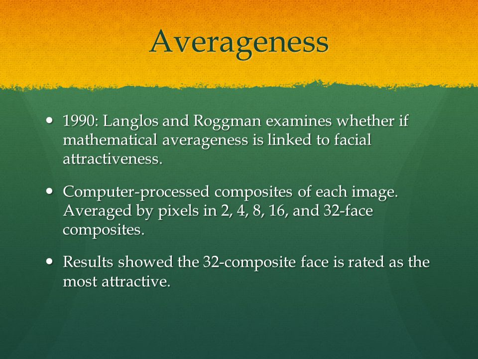 Averageness 1990: Langlos and Roggman examines whether if mathematical averageness is linked to facial attractiveness.