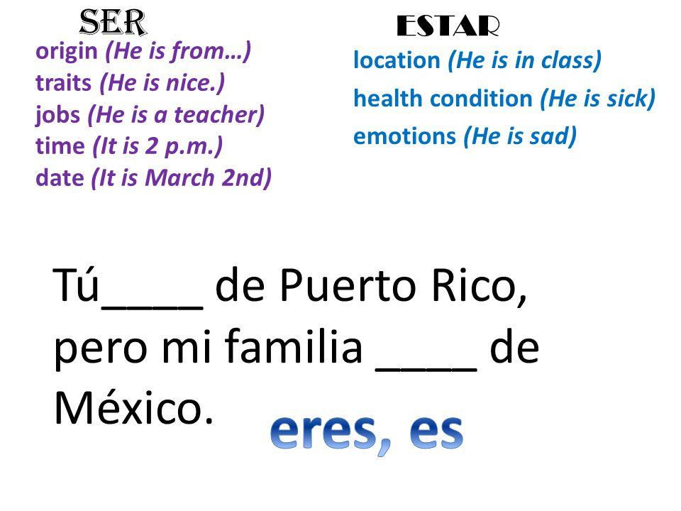 origin (He is from…) traits (He is nice.) jobs (He is a teacher) time (It is 2 p.m.) date (It is March 2nd) location (He is in class) health condition (He is sick) emotions (He is sad) SER ESTAR Tú____ de Puerto Rico, pero mi familia ____ de México.
