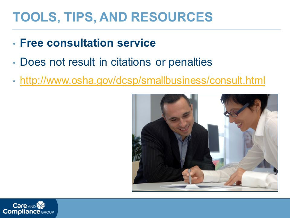 Free consultation service Does not result in citations or penalties http://www.osha.gov/dcsp/smallbusiness/consult.html TOOLS, TIPS, AND RESOURCES
